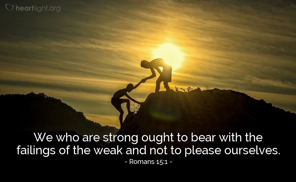 Illustration of Romans 15:1 — We who are strong ought to bear with the failings of the weak and not to please ourselves.