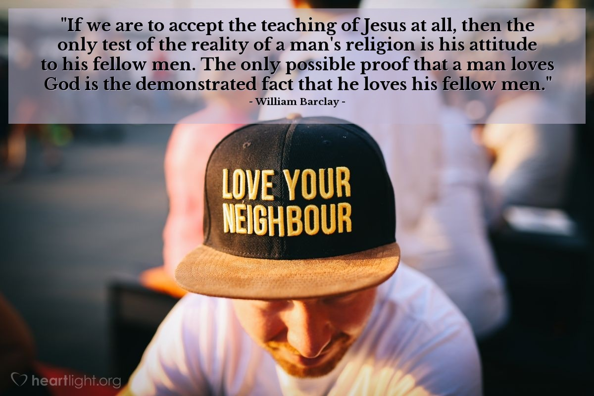 """Illustration of William Barclay — """"If we are to accept the teaching of Jesus at all, then the only test of the reality of a man's religion is his attitude to his fellow men. The only possible proof that a man loves God is the demonstrated fact that he loves his fellow men."""""""