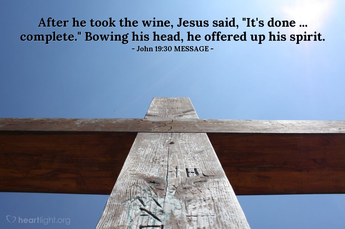 """Illustration of John 19:30 MESSAGE — After he took the wine, Jesus said, """"It's done ... complete."""" Bowing his head, he offered up his spirit."""