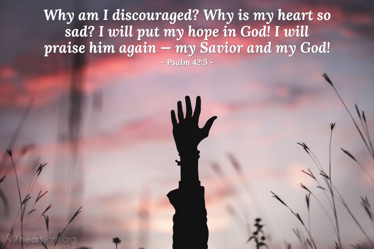 Illustration of Psalm 42:5 — Why am I discouraged? Why is my heart so sad? I will put my hope in God! I will praise him again — my Savior and my God!