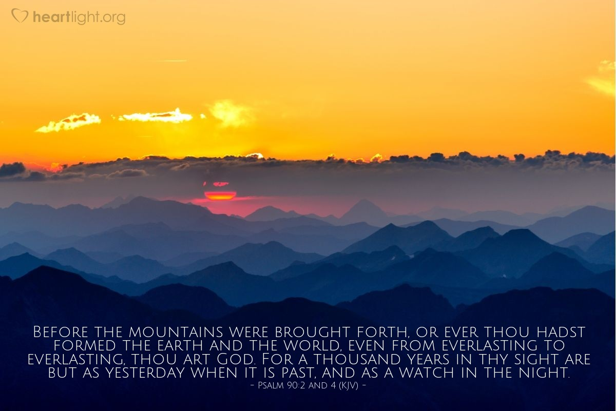 Illustration of Psalm 90:2 and 4 (KJV) — Before the mountains were brought forth, or ever thou hadst formed the earth and the world, even from everlasting to everlasting, thou art God. For a thousand years in thy sight are but as yesterday when it is past, and as a watch in the night.