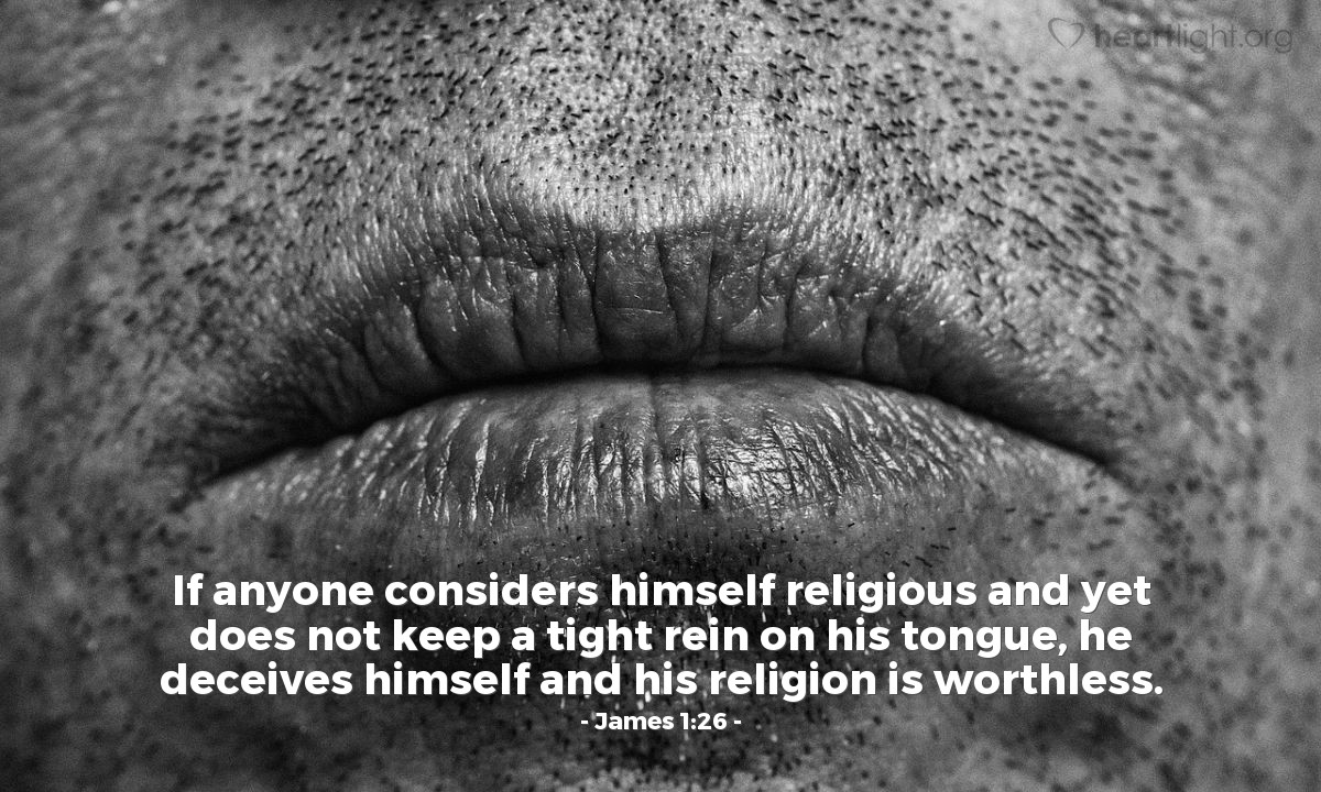 Illustration of James 1:26 — If anyone considers himself religious and yet does not keep a tight rein on his tongue, he deceives himself and his religion is worthless.