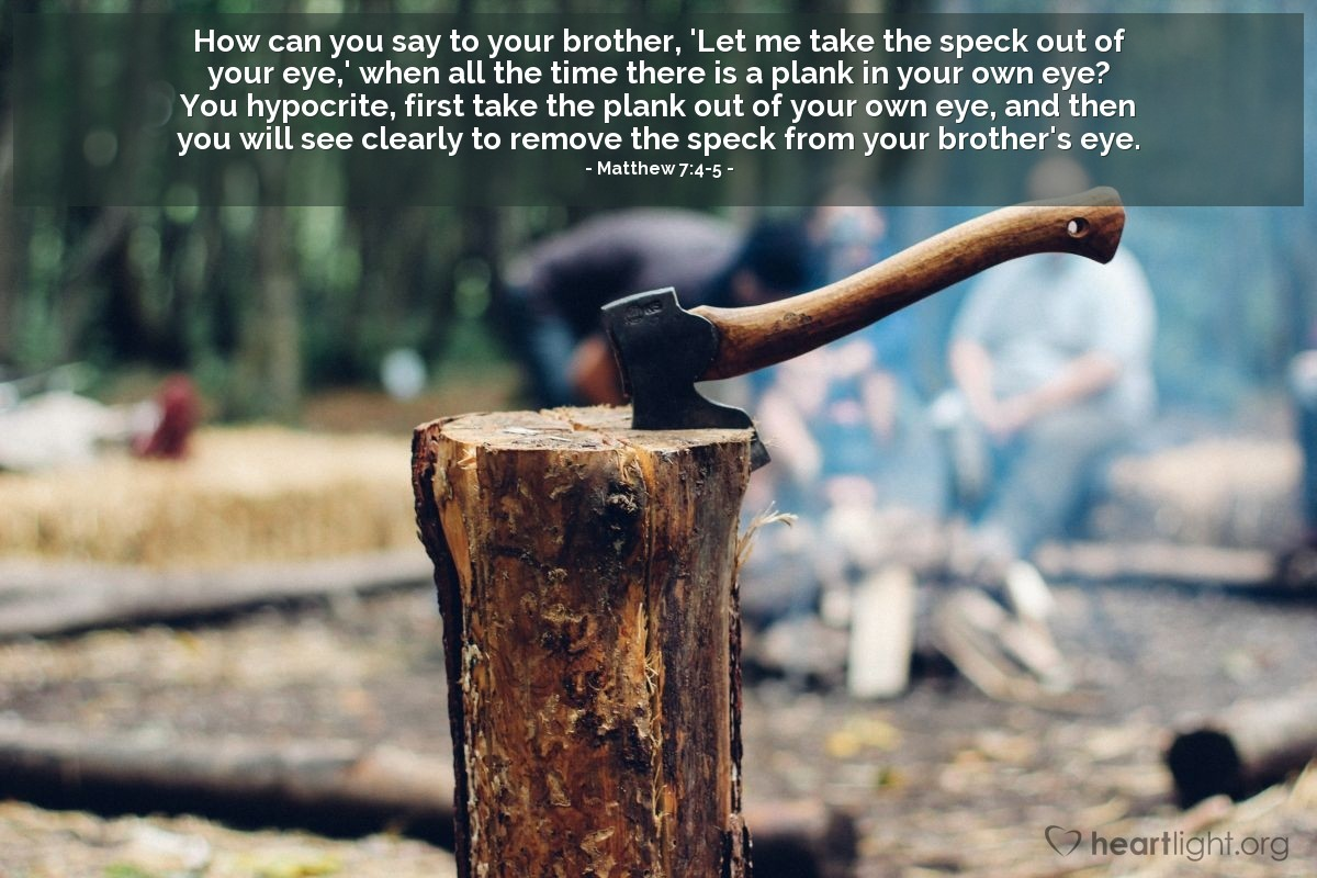 Illustration of Matthew 7:4-5 — How can you say to your brother, 'Let me take the speck out of your eye,' when all the time there is a plank in your own eye?  You hypocrite, first take the plank out of your own eye, and then you will see clearly to remove the speck from your brother's eye.