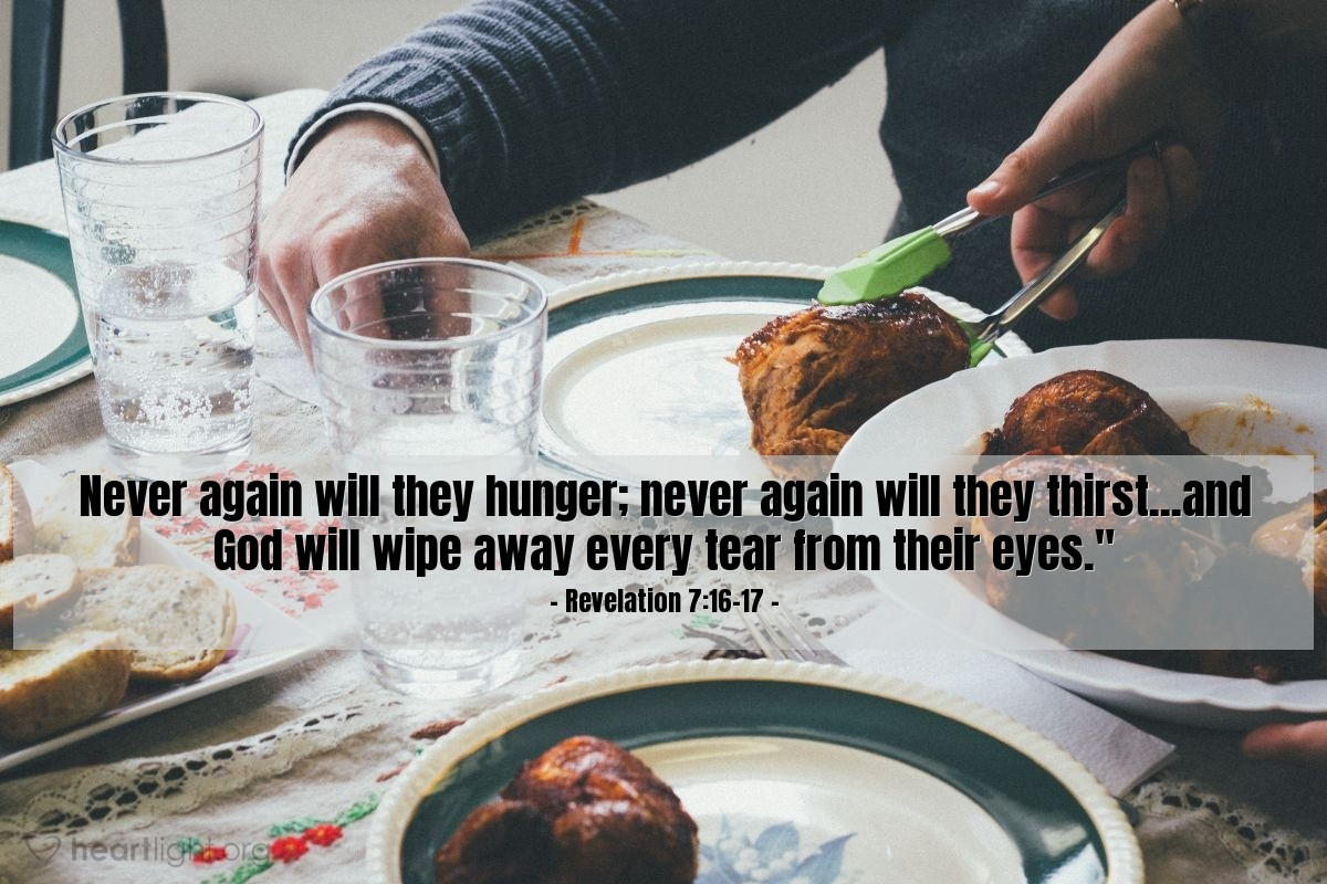 Illustration of Revelation 7:16-17 — Never again will they hunger; never again will they thirst...and God will wipe away every tear from their eyes.""