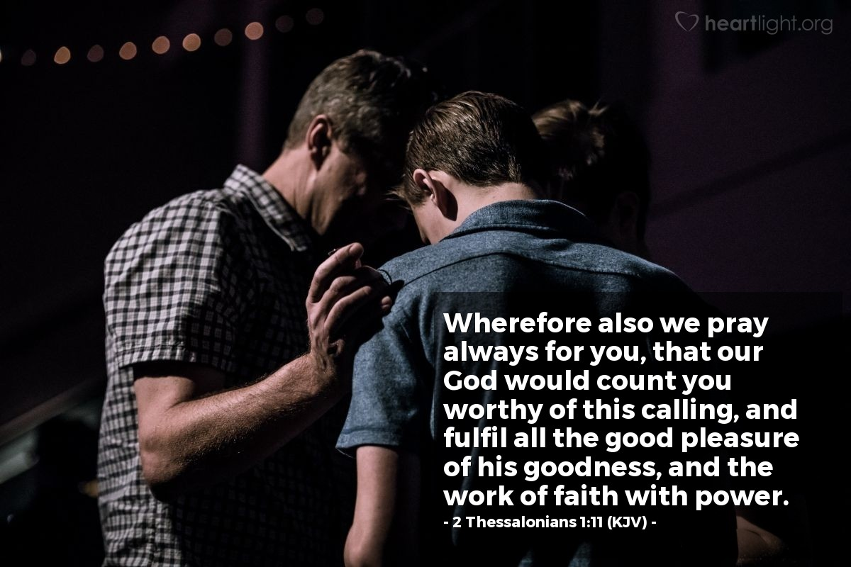 Illustration of 2 Thessalonians 1:11 (KJV) — Wherefore also we pray always for you, that our God would count you worthy of this calling, and fulfil all the good pleasure of his goodness, and the work of faith with power.