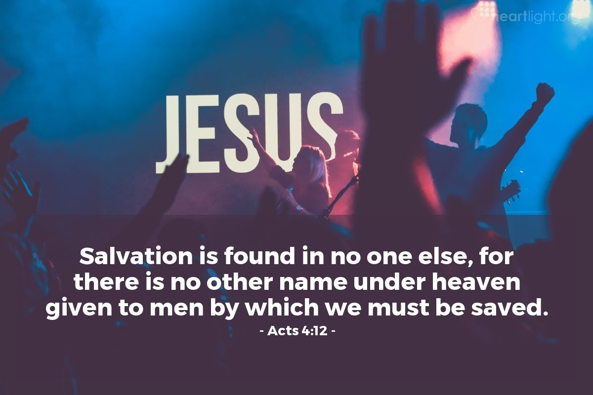 Illustration of Acts 4:12 — Salvation is found in no one else, for there is no other name under heaven given to men by which we must be saved.