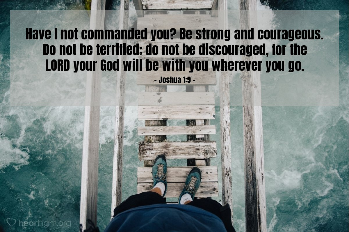 Illustration of Joshua 1:9 — Have I not commanded you? Be strong and courageous. Do not be terrified; do not be discouraged, for the LORD your God will be with you wherever you go.