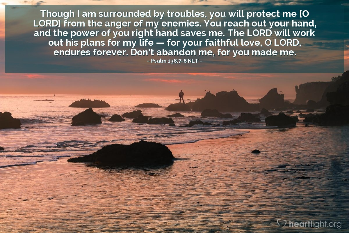 Illustration of Psalm 138:7-8 NLT — Though I am surrounded by troubles, you will protect me [O LORD] from the anger of my enemies. You reach out your hand, and the power of you right hand saves me. The LORD will work out his plans for my life — for your faithful love, O LORD, endures forever. Don't abandon me, for you made me.
