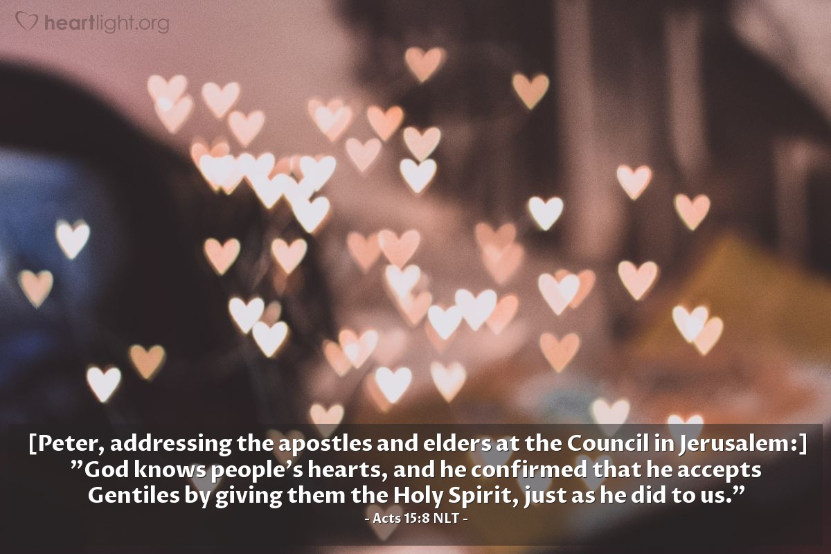 """Illustration of Acts 15:8 NLT — [Peter, addressing the apostles and elders at the Council in Jerusalem:] """"God knows people's hearts, and he confirmed that he accepts Gentiles by giving them the Holy Spirit, just as he did to us."""""""