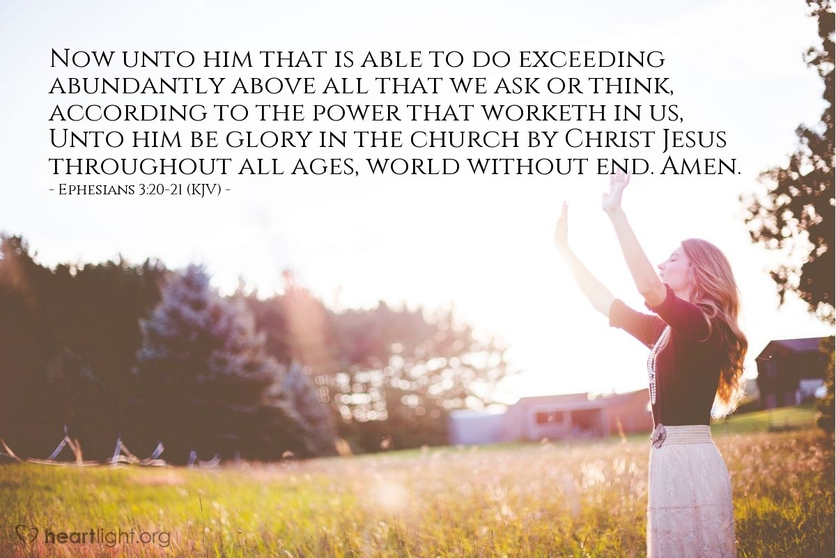 Illustration of Ephesians 3:20-21 (KJV) — Now unto him that is able to do exceeding abundantly above all that we ask or think, according to the power that worketh in us, Unto him be glory in the church by Christ Jesus throughout all ages, world without end. Amen.