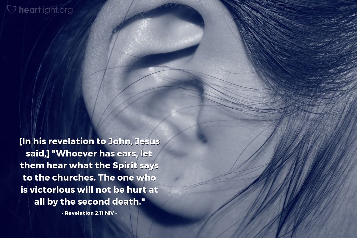 """Illustration of Revelation 2:11 NIV — [In his revelation to John, Jesus said,] """"Whoever has ears, let them hear what the Spirit says to the churches. The one who is victorious will not be hurt at all by the second death."""""""