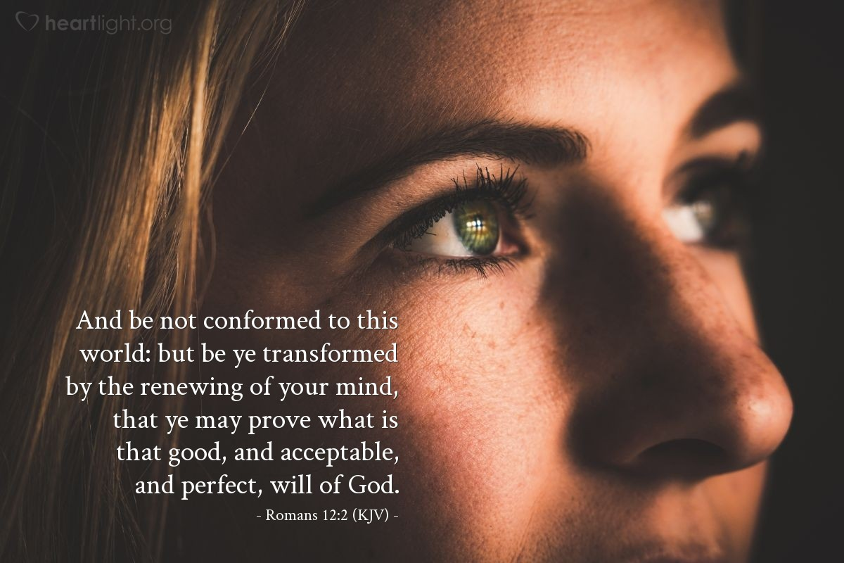Illustration of Romans 12:2 (KJV) — And be not conformed to this world: but be ye transformed by the renewing of your mind, that ye may prove what is that good, and acceptable, and perfect, will of God.