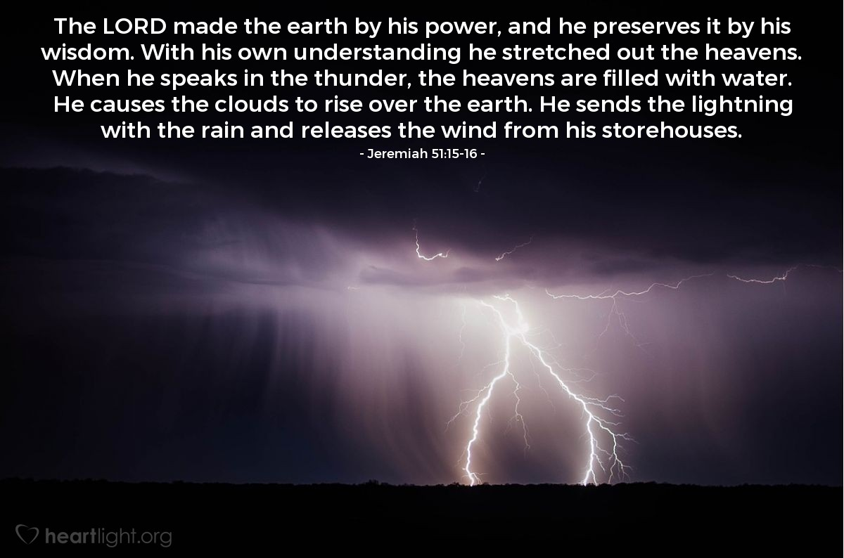 Illustration of Jeremiah 51:15-16 — The LORD made the earth by his power, and he preserves it by his wisdom. With his own understanding he stretched out the heavens. When he speaks in the thunder, the heavens are filled with water. He causes the clouds to rise over the earth. He sends the lightning with the rain and releases the wind from his storehouses.
