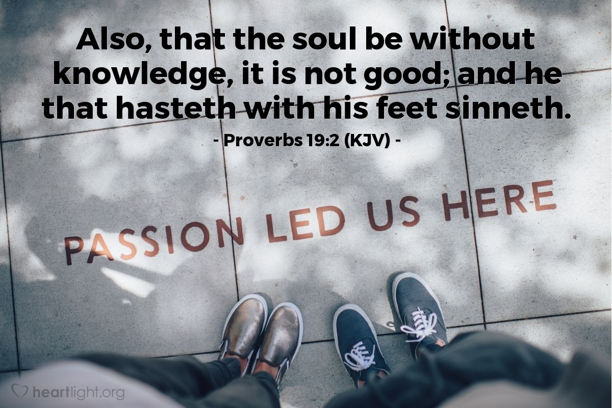 Illustration of Proverbs 19:2 (KJV) — Also, that the soul be without knowledge, it is not good; and he that hasteth with his feet sinneth.