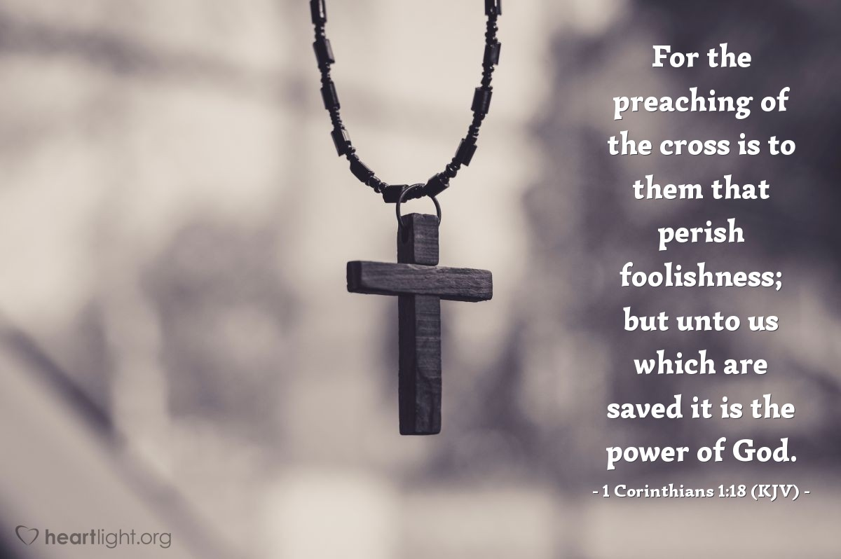 Illustration of 1 Corinthians 1:18 (KJV) — For the preaching of the cross is to them that perish foolishness; but unto us which are saved it is the power of God.