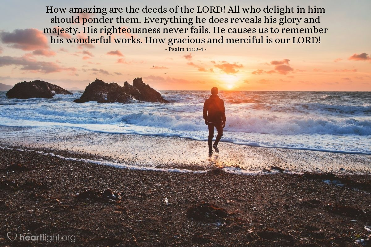 Illustration of Psalm 111:2-4 — How amazing are the deeds of the LORD! All who delight in him should ponder them. Everything he does reveals his glory and majesty. His righteousness never fails. He causes us to remember his wonderful works. How gracious and merciful is our LORD!
