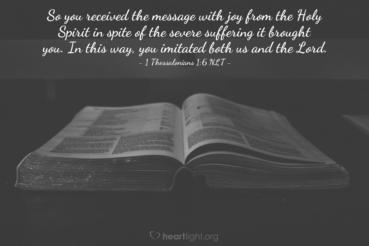 Illustration of 1 Thessalonians 1:6 NLT — So you received the message with joy from the Holy Spirit in spite of the severe suffering it brought you. In this way, you imitated both us and the Lord.
