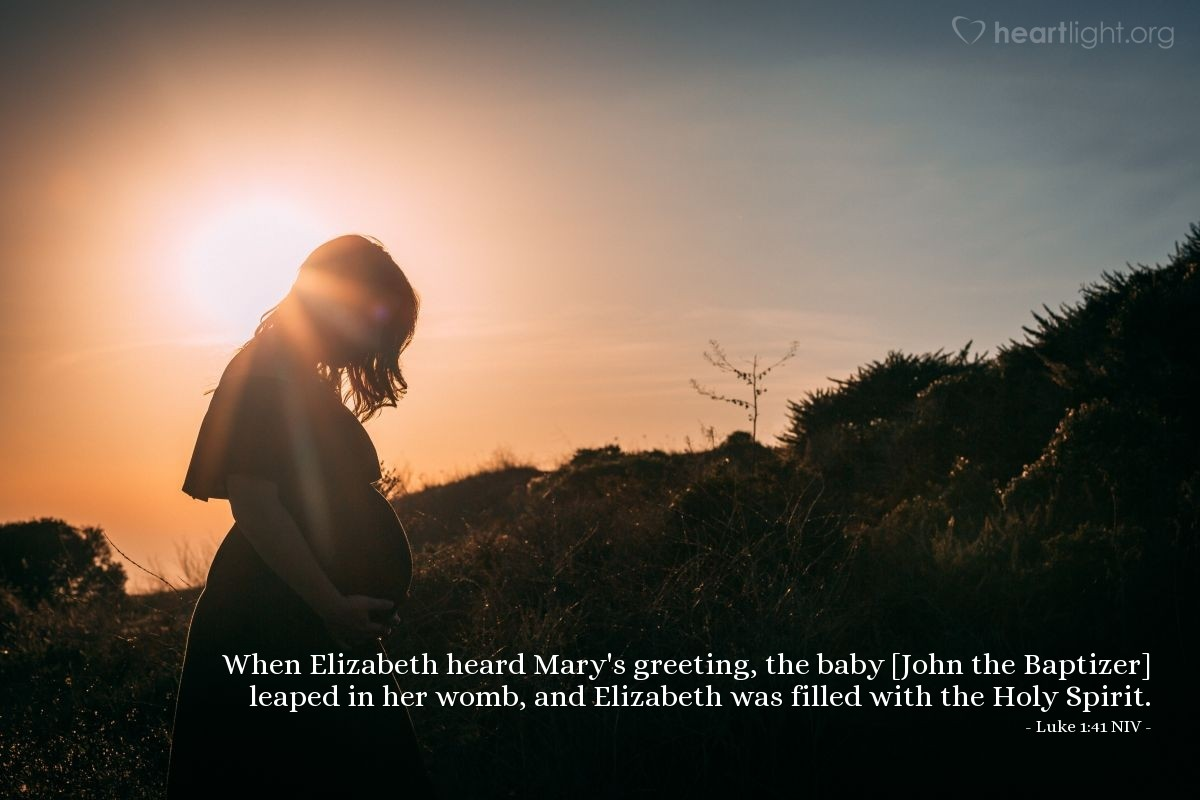 Illustration of Luke 1:41 NIV — When Elizabeth heard Mary's greeting, the baby [John the Baptizer] leaped in her womb, and Elizabeth was filled with the Holy Spirit.