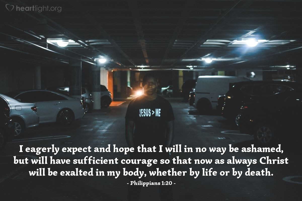 Illustration of Philippians 1:20 — I eagerly expect and hope that I will in no way be ashamed, but will have sufficient courage so that now as always Christ will be exalted in my body, whether by life or by death.