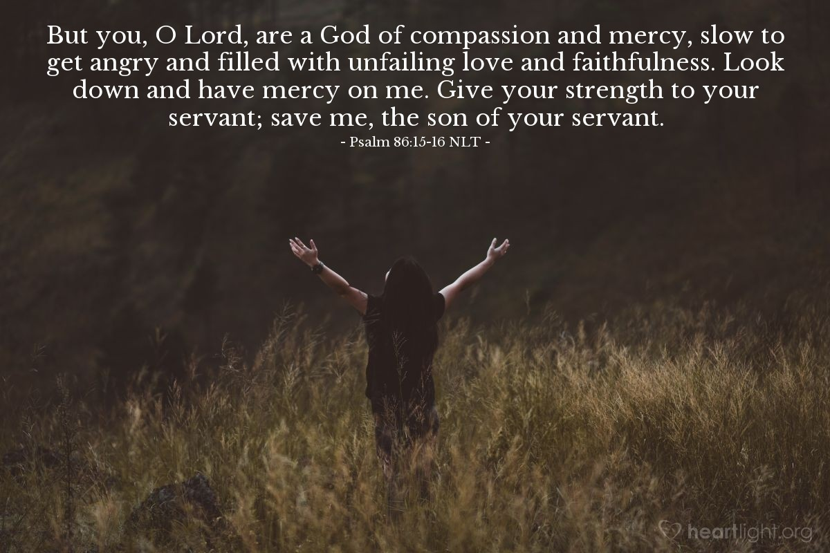 Illustration of Psalm 86:15-16 NLT — But you, O Lord, are a God of compassion and mercy, slow to get angry and filled with unfailing love and faithfulness. Look down and have mercy on me. Give your strength to your servant; save me, the son of your servant.