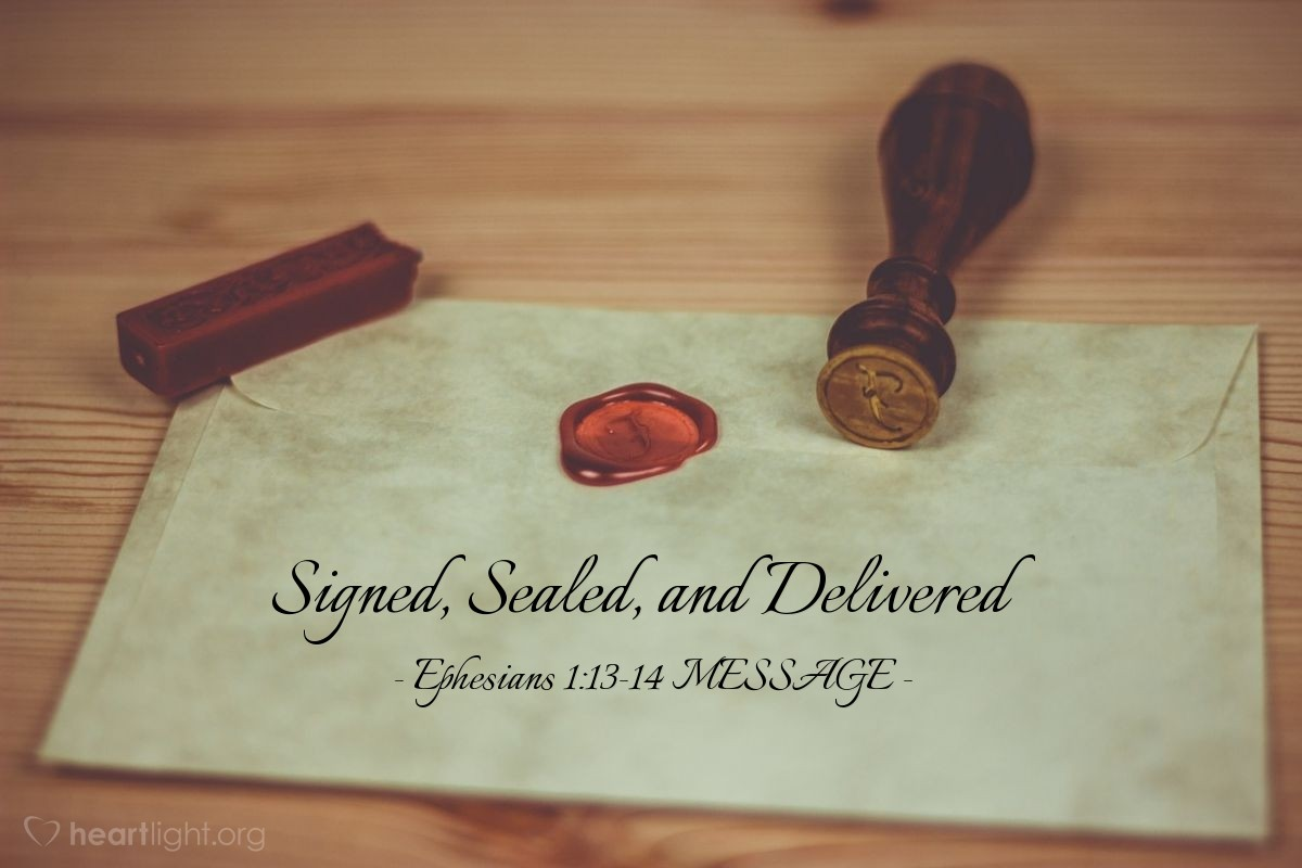 Illustration of Ephesians 1:13-14 MESSAGE —  This signet from God is the first installment on what's coming, a reminder that we'll get everything God has planned for us, a praising and glorious life.