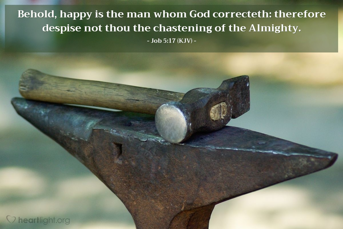 Illustration of Job 5:17 (KJV) — Behold, happy is the man whom God correcteth: therefore despise not thou the chastening of the Almighty.