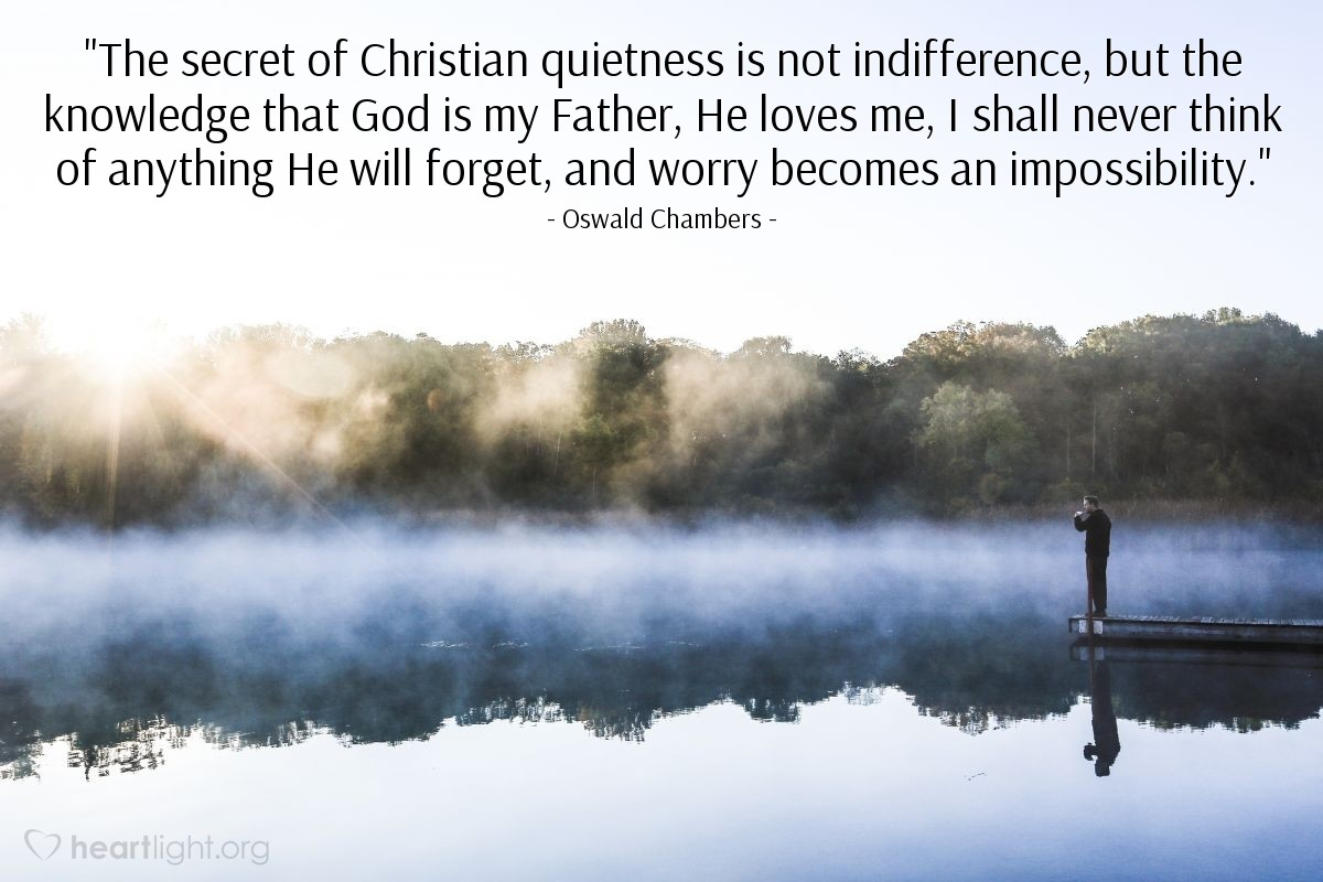 "Illustration of Oswald Chambers — ""The secret of Christian quietness is not indifference, but the knowledge that God is my Father, He loves me, I shall never think of anything He will forget, and worry becomes an impossibility."""