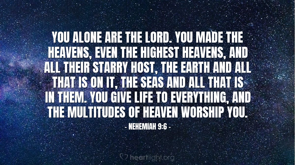 Illustration of Nehemiah 9:6 — You alone are the LORD. You made the heavens, even the highest heavens, and all their starry host, the earth and all that is on it, the seas and all that is in them. You give life to everything, and the multitudes of heaven worship you.