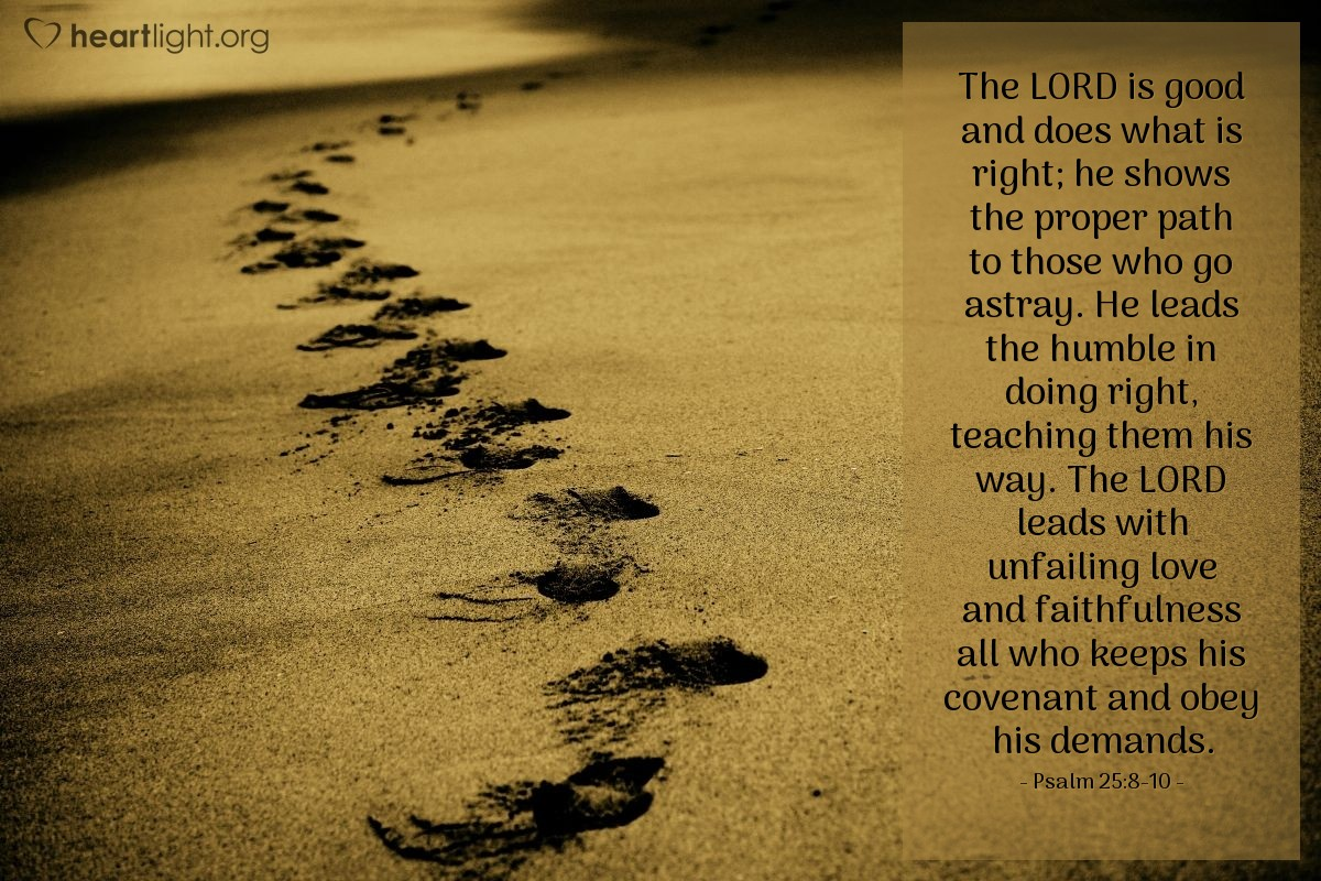 Illustration of Psalm 25:8-10 — The LORD is good and does what is right; he shows the proper path to those who go astray. He leads the humble in doing right, teaching them his way. The LORD leads with unfailing love and faithfulness all who keeps his covenant and obey his demands.