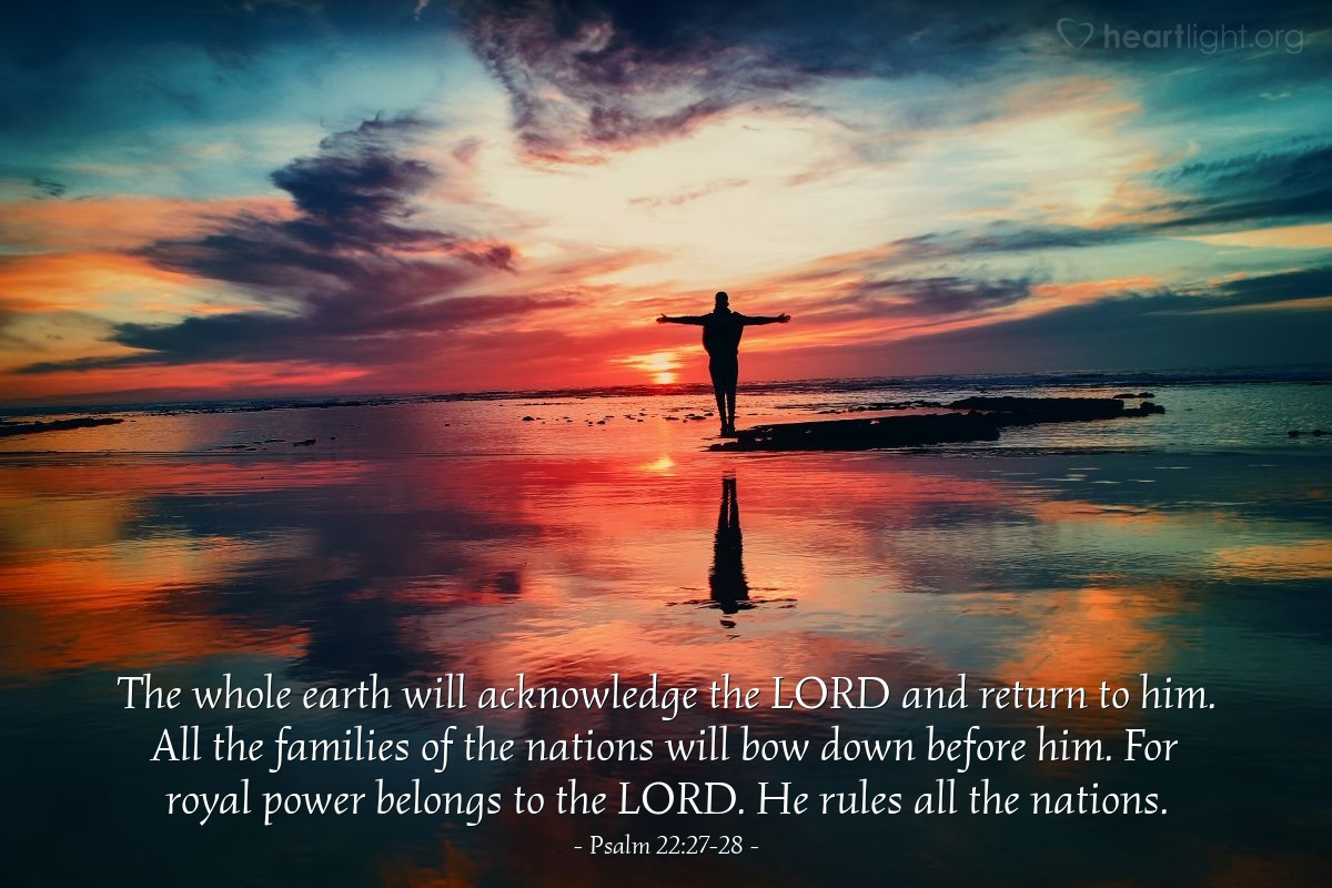 Illustration of Psalm 22:27-28 — The whole earth will acknowledge the LORD and return to him. All the families of the nations will bow down before him. For royal power belongs to the LORD. He rules all the nations.