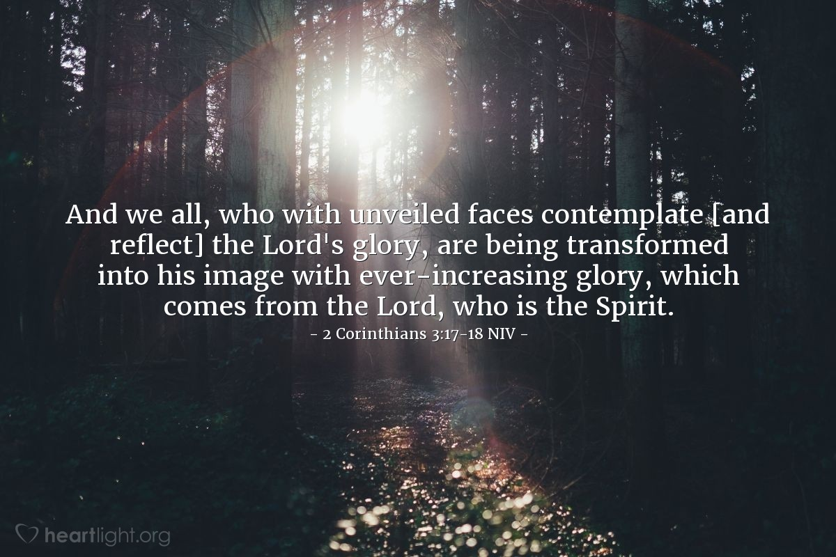Illustration of 2 Corinthians 3:17-18 NIV —  And we all, who with unveiled faces contemplate [and reflect] the Lord's glory, are being transformed into his image with ever-increasing glory, which comes from the Lord, who is the Spirit.