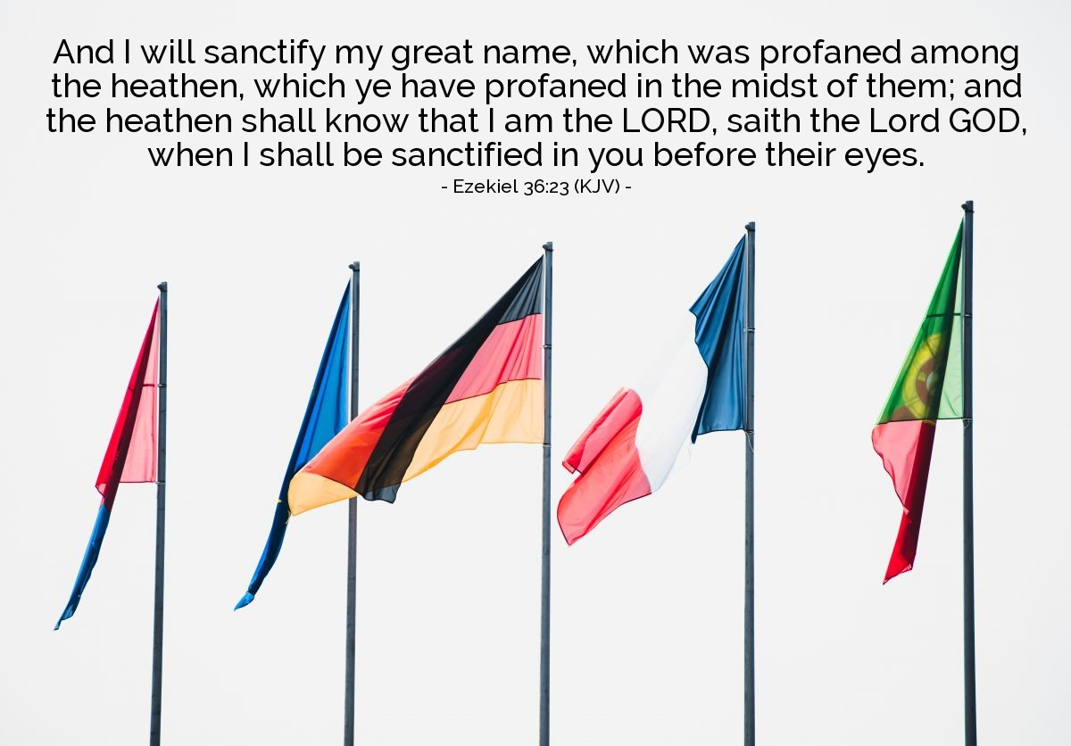 Illustration of Ezekiel 36:23 (KJV) — And I will sanctify my great name, which was profaned among the heathen, which ye have profaned in the midst of them; and the heathen shall know that I am the LORD, saith the Lord GOD, when I shall be sanctified in you before their eyes.