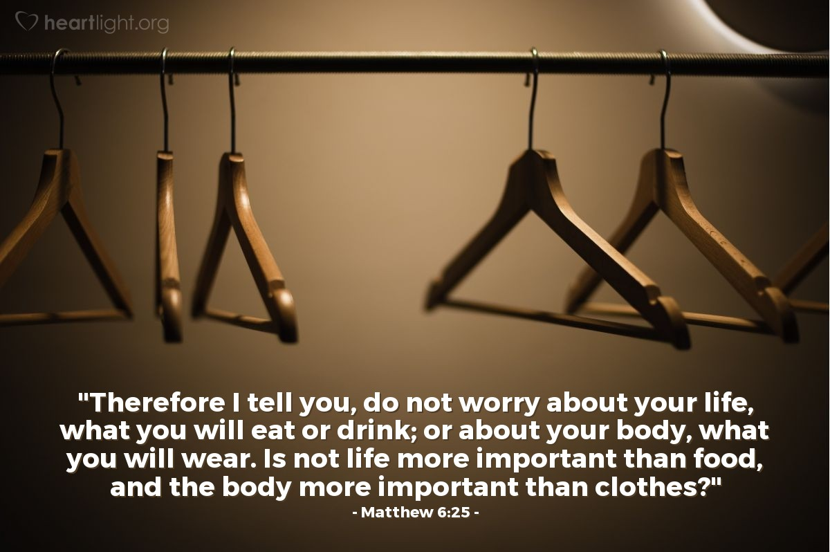 "Illustration of Matthew 6:25 — ""Therefore I tell you, do not worry about your life, what you will eat or drink; or about your body, what you will wear. Is not life more important than food, and the body more important than clothes?"""