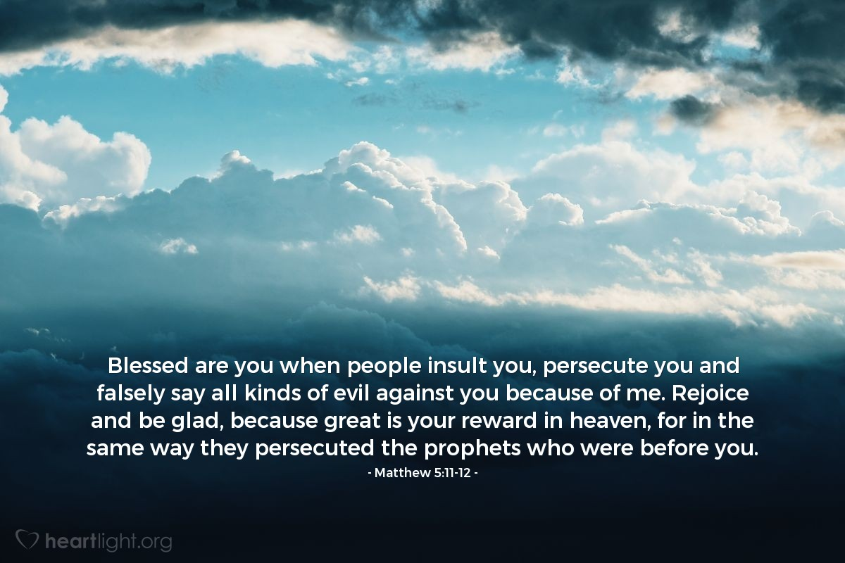 Illustration of Matthew 5:11-12 — Blessed are you when people insult you, persecute you and falsely say all kinds of evil against you because of me. Rejoice and be glad, because great is your reward in heaven, for in the same way they persecuted the prophets who were before you.