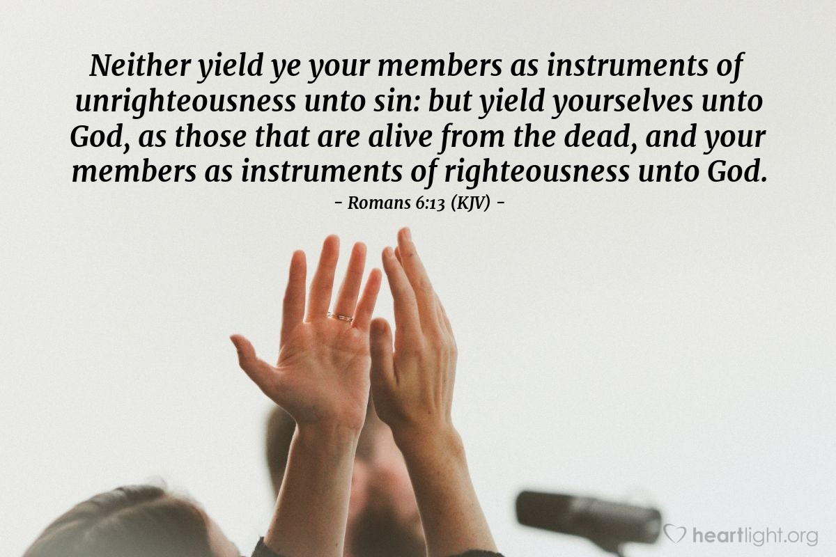 Illustration of Romans 6:13 (KJV) — Neither yield ye your members as instruments of unrighteousness unto sin: but yield yourselves unto God, as those that are alive from the dead, and your members as instruments of righteousness unto God.