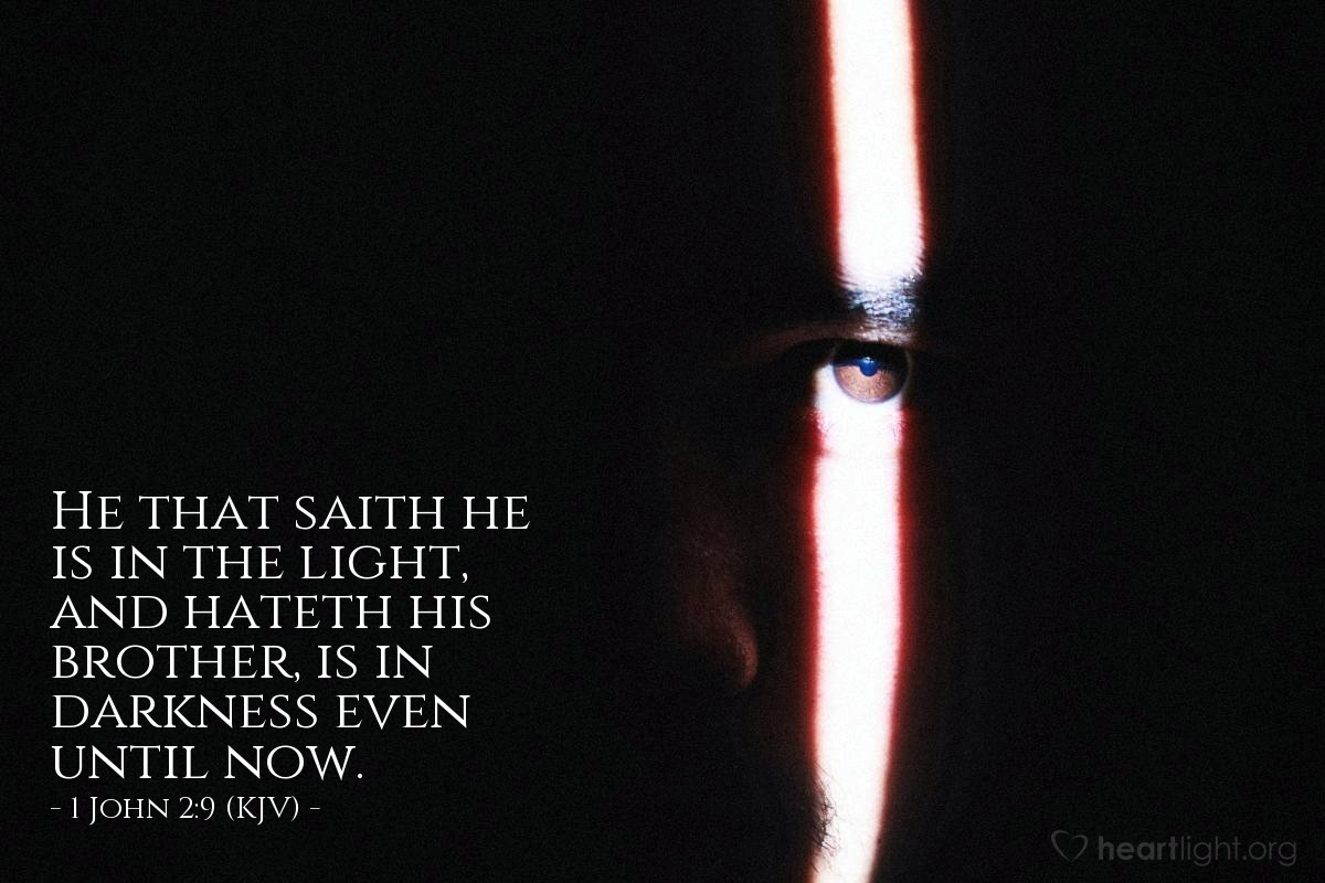 Illustration of 1 John 2:9 (KJV) — He that saith he is in the light, and hateth his brother, is in darkness even until now.