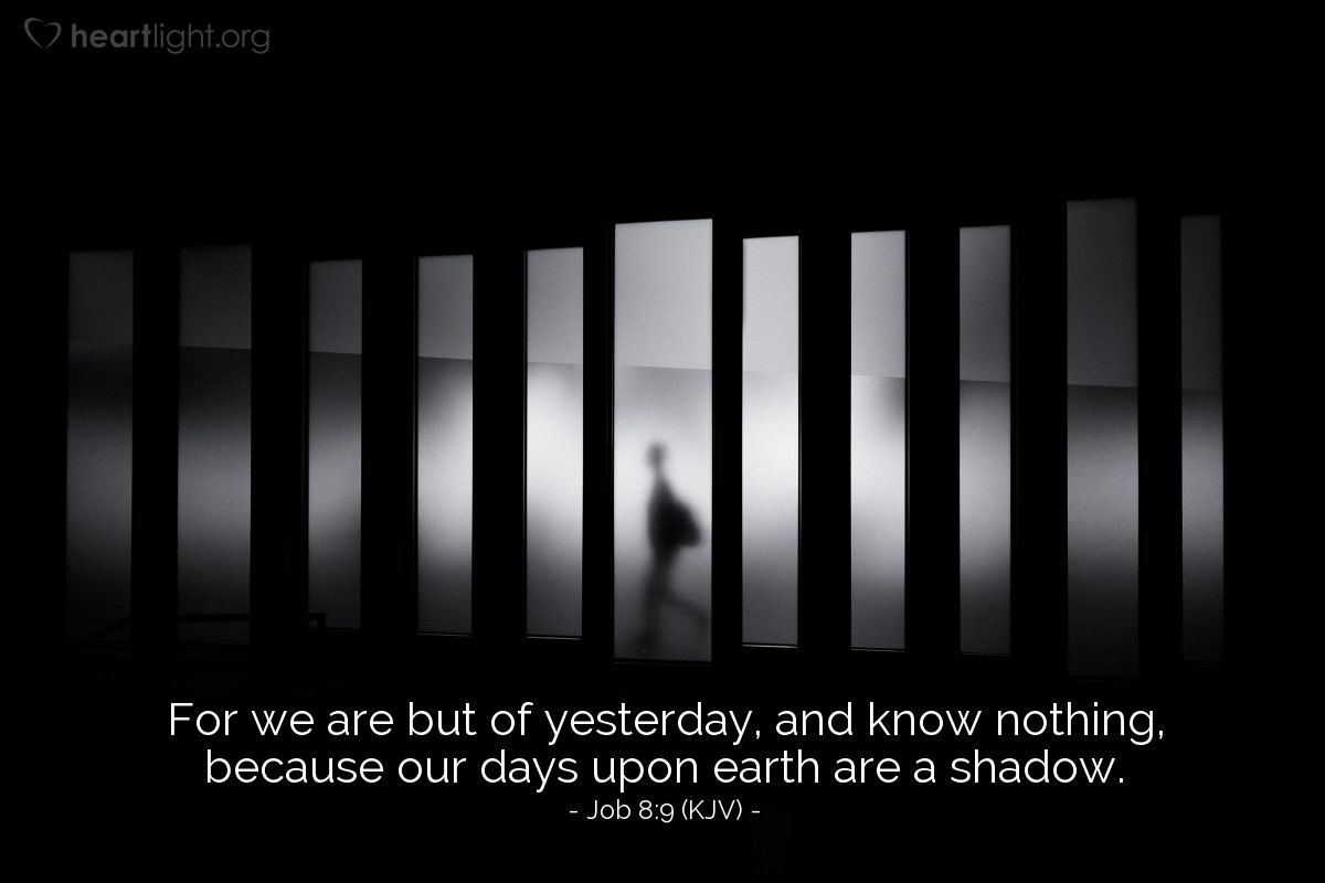 Illustration of Job 8:9 (KJV) — For we are but of yesterday, and know nothing, because our days upon earth are a shadow.