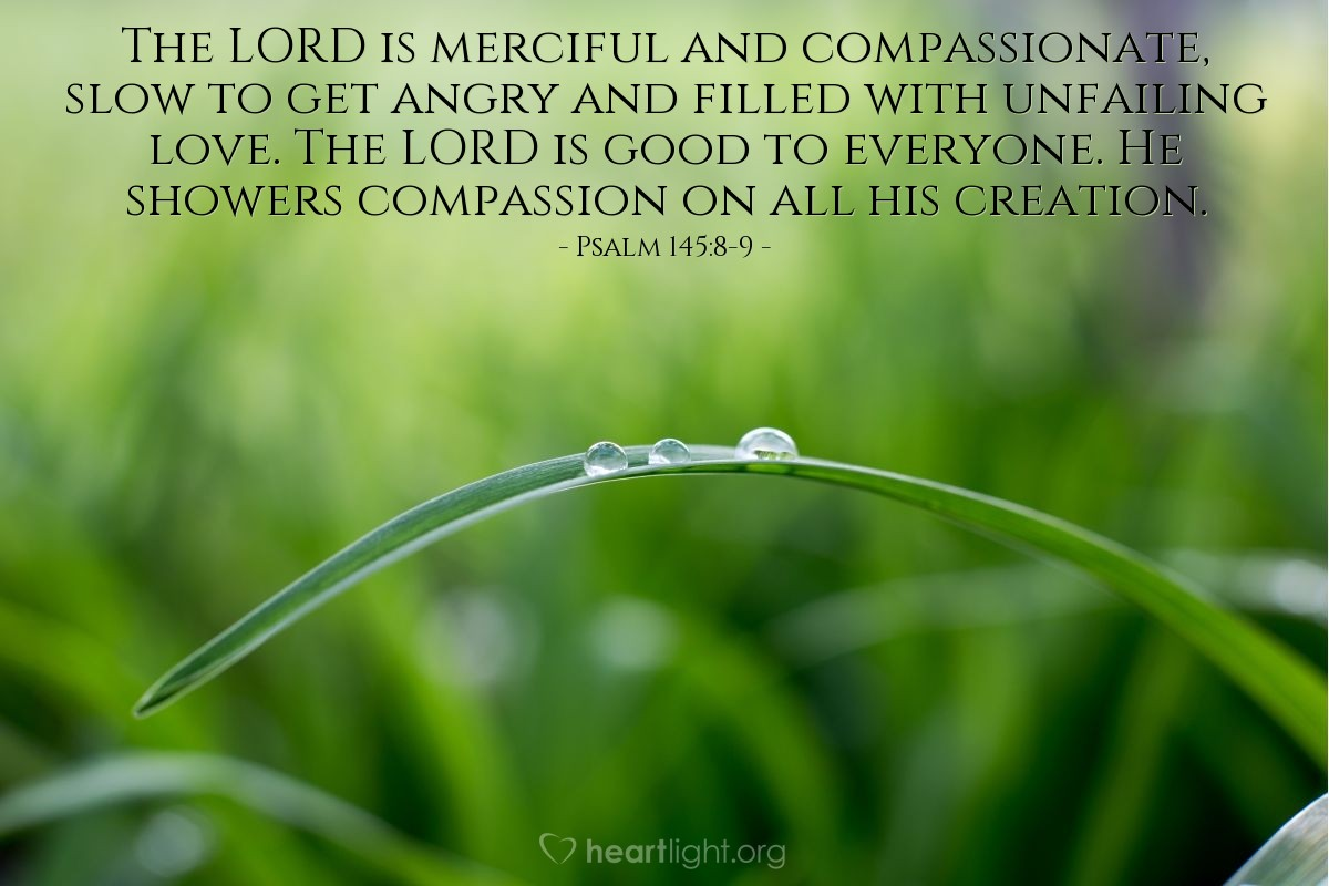 Illustration of Psalm 145:8-9 — The LORD is merciful and compassionate, slow to get angry and filled with unfailing love. The LORD is good to everyone. He showers compassion on all his creation.