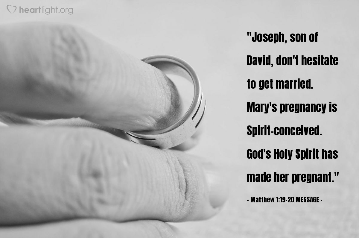 """Illustration of Matthew 1:19-20 MESSAGE — """"Joseph, son of David, don't hesitate to get married. Mary's pregnancy is Spirit-conceived. God's Holy Spirit has made her pregnant."""""""