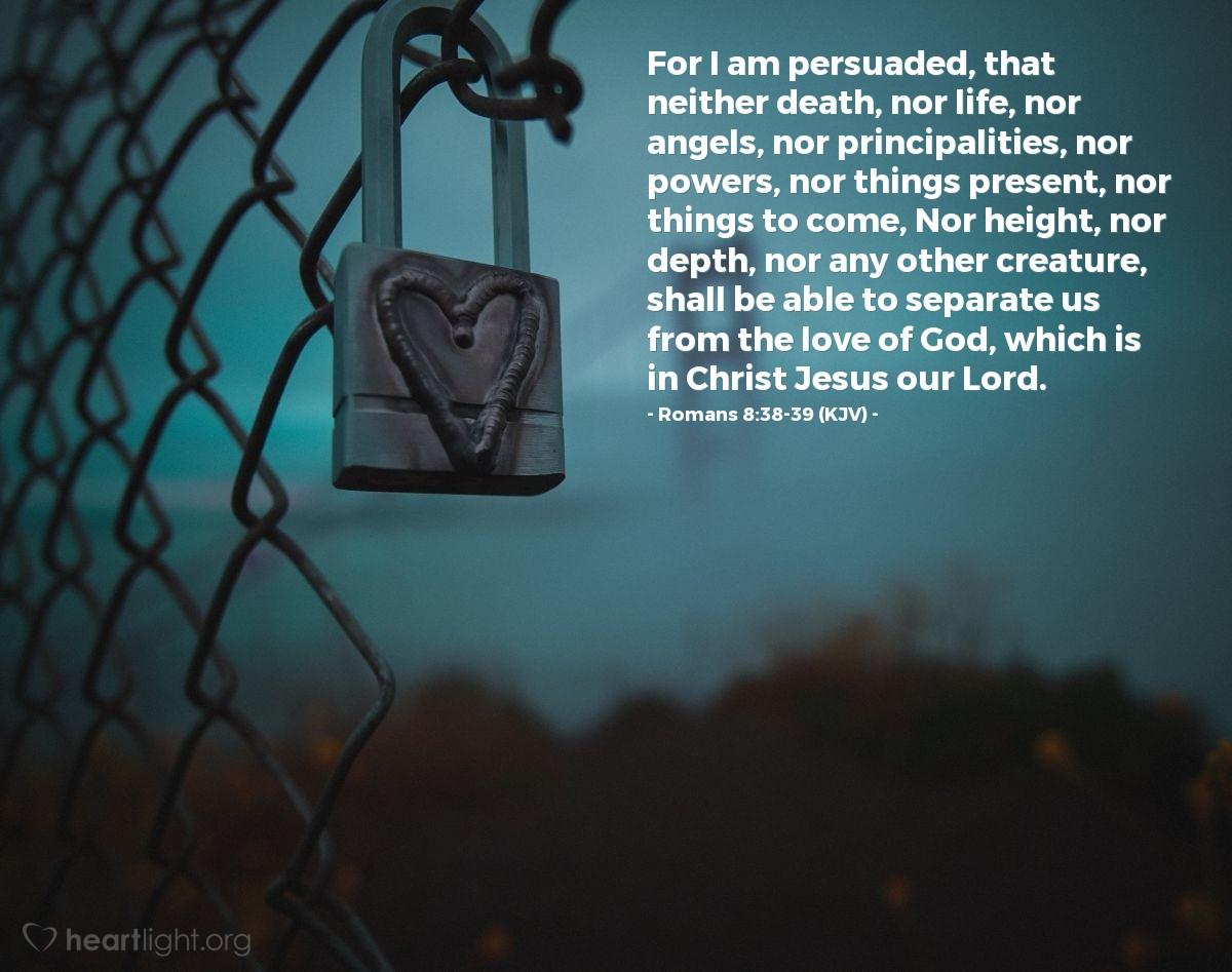 Illustration of Romans 8:38-39 (KJV) — For I am persuaded, that neither death, nor life, nor angels, nor principalities, nor powers, nor things present, nor things to come, Nor height, nor depth, nor any other creature, shall be able to separate us from the love of God, which is in Christ Jesus our Lord.