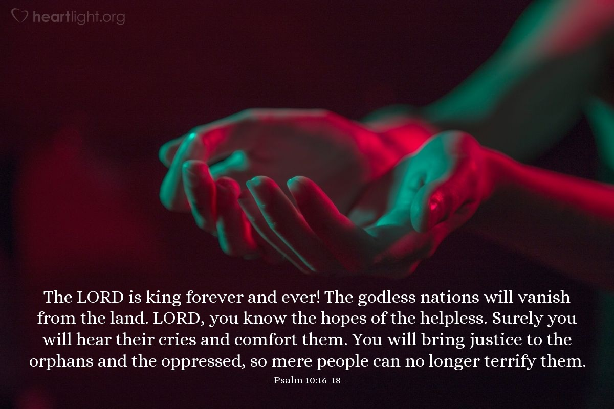Illustration of Psalm 10:16-18 — The LORD is king forever and ever! The godless nations will vanish from the land. LORD, you know the hopes of the helpless. Surely you will hear their cries and comfort them. You will bring justice to the orphans and the oppressed, so mere people can no longer terrify them.