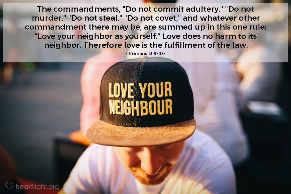"Illustration of Romans 13:9-10 — The commandments, ""Do not commit adultery,"" ""Do not murder,"" ""Do not steal,"" ""Do not covet,"" and whatever other commandment there may be, are summed up in this one rule: ""Love your neighbor as yourself."" Love does no harm to its neighbor. Therefore love is the fulfillment of the law."