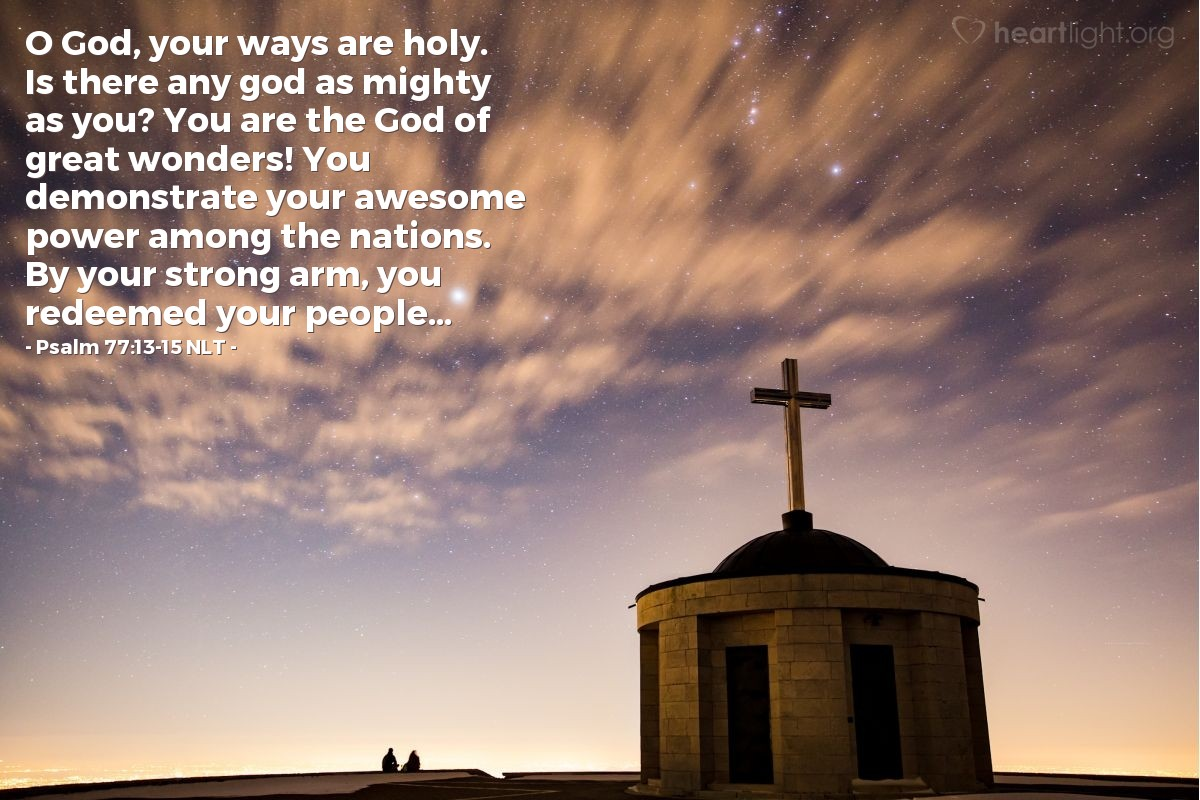 Illustration of Psalm 77:13-15 NLT — O God, your ways are holy. Is there any god as mighty as you? You are the God of great wonders! You demonstrate your awesome power among the nations. By your strong arm, you redeemed your people...