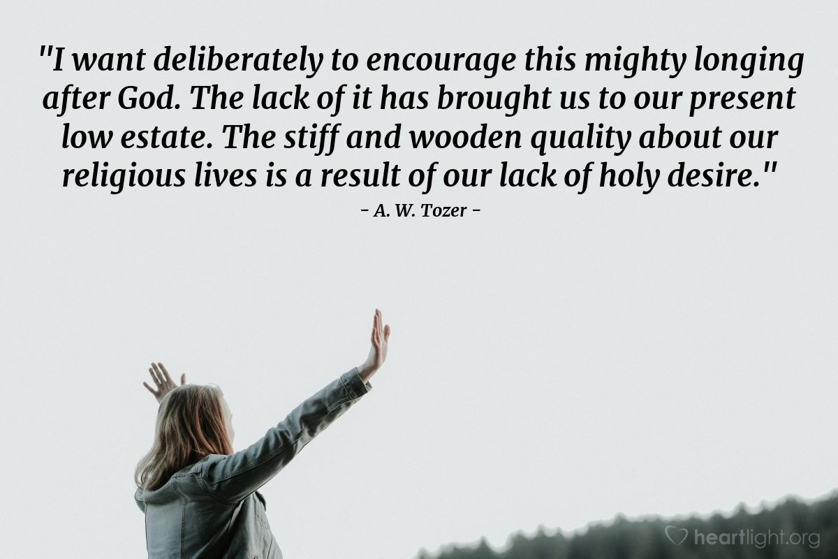 """Illustration of A. W. Tozer — """"I want deliberately to encourage this mighty longing after God.  The lack of it has brought us to our present low estate.  The stiff and wooden quality about our religious lives is a result of our lack of holy desire."""""""