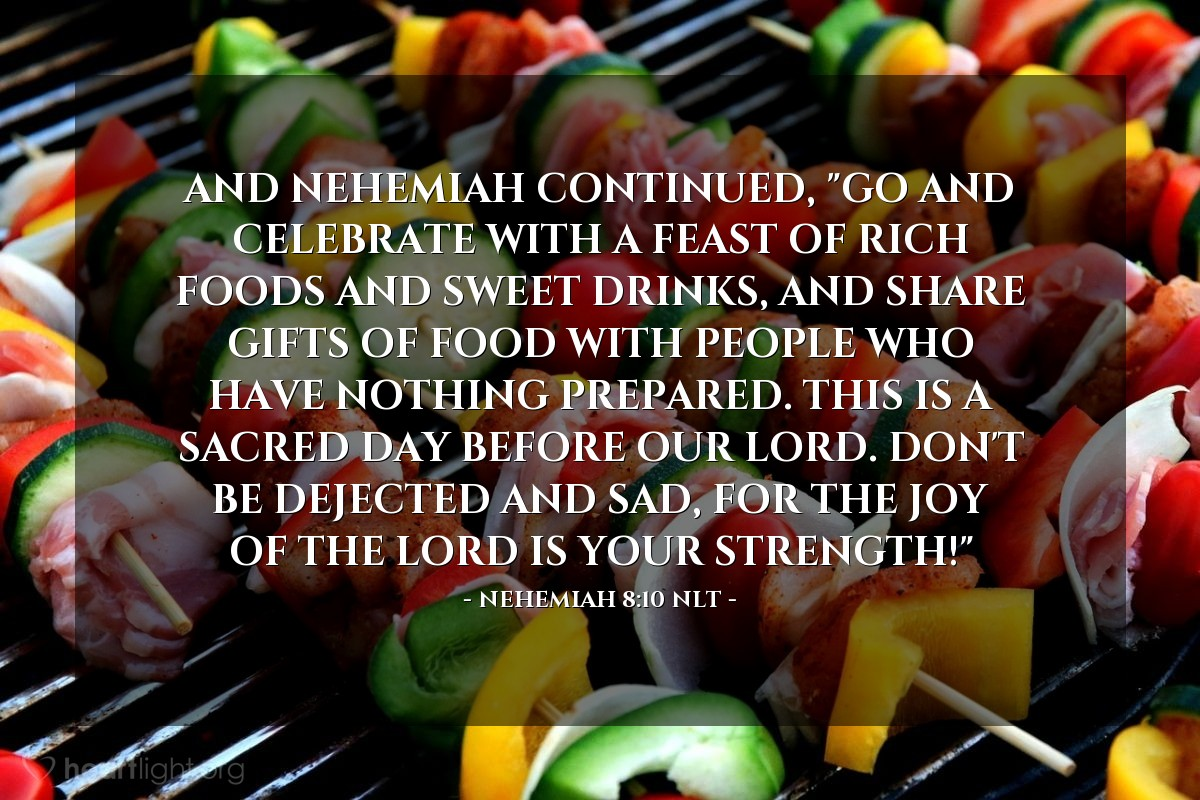 """Illustration of Nehemiah 8:10 NLT — And Nehemiah continued, """"Go and celebrate with a feast of rich foods and sweet drinks, and share gifts of food with people who have nothing prepared. This is a sacred day before our Lord. Don't be dejected and sad, for the joy of the LORD is your strength!"""""""