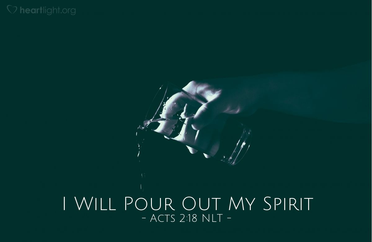 """Illustration of Acts 2:18 NLT — [Peter, on Pentecost, quoting God's promise from Joel 2:] """"In [the last] days, I will pour out my Spirit even on my servants — men and women alike — and they will prophesy."""""""