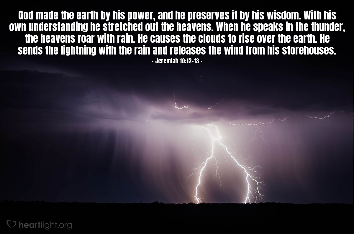 Illustration of Jeremiah 10:12-13 — God made the earth by his power, and he preserves it by his wisdom. With his own understanding he stretched out the heavens. When he speaks in the thunder, the heavens roar with rain. He causes the clouds to rise over the earth. He sends the lightning with the rain and releases the wind from his storehouses.