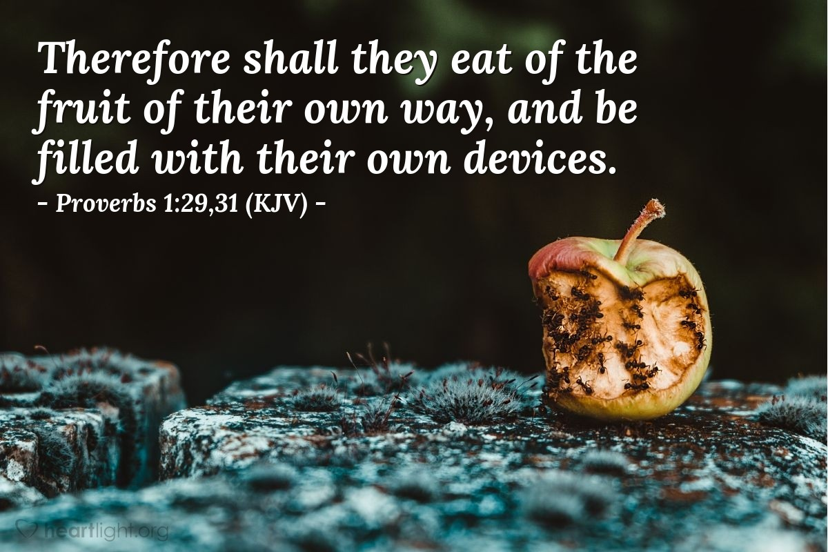 Illustration of Proverbs 1:29,31 (KJV) — Therefore shall they eat of the fruit of their own way, and be filled with their own devices.
