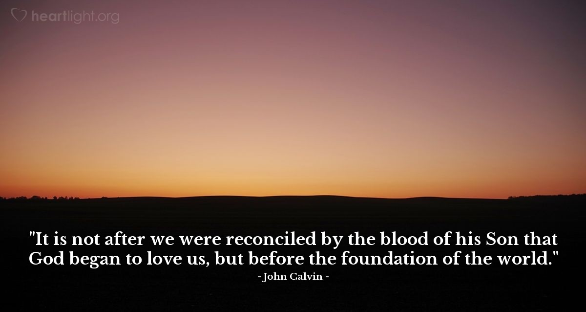 """Illustration of John Calvin — """"It is not after we were reconciled by the blood of his Son that God began to love us, but before the foundation of the world."""""""