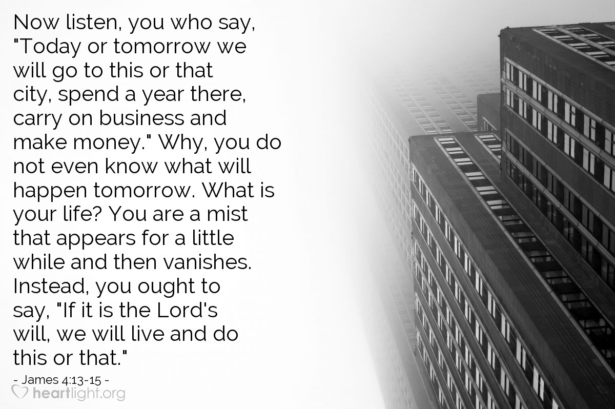 "Illustration of James 4:13-15 — Now listen, you who say, ""Today or tomorrow we will go to this or that city, spend a year there, carry on business and make money."" Why, you do not even know what will happen tomorrow. What is your life? You are a mist that appears for a little while and then vanishes. Instead, you ought to say, ""If it is the Lord's will, we will live and do this or that."""